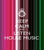 KEEP CALM AND LISTEN HOUSE MUSIC - Personalised Poster A4 size