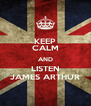 KEEP CALM AND LISTEN JAMES ARTHUR - Personalised Poster A4 size