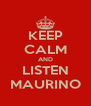 KEEP CALM AND LISTEN MAURINO - Personalised Poster A4 size