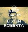 KEEP CALM AND LISTEN ROBERTA - Personalised Poster A4 size