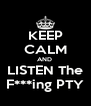 KEEP CALM AND  LISTEN The F***ing PTY - Personalised Poster A4 size