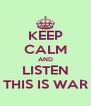 KEEP CALM AND LISTEN THIS IS WAR - Personalised Poster A4 size