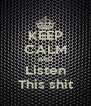 KEEP CALM AND Listen This shit - Personalised Poster A4 size