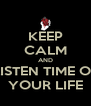 KEEP CALM AND LISTEN TIME OF YOUR LIFE - Personalised Poster A4 size