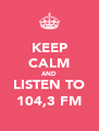 KEEP CALM AND LISTEN TO 104,3 FM - Personalised Poster A4 size