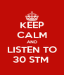 KEEP CALM AND LISTEN TO 30 STM  - Personalised Poster A4 size