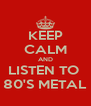 KEEP CALM AND LISTEN TO  80'S METAL - Personalised Poster A4 size