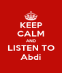 KEEP CALM AND LISTEN TO Abdi - Personalised Poster A4 size