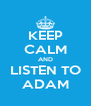 KEEP CALM AND LISTEN TO ADAM - Personalised Poster A4 size