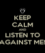 KEEP CALM AND LISTEN TO AGAINST ME! - Personalised Poster A4 size