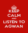 KEEP CALM AND LISTEN TO AGWAN - Personalised Poster A4 size