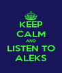 KEEP CALM AND LISTEN TO ALEKS - Personalised Poster A4 size