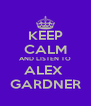 KEEP CALM AND LISTEN TO ALEX  GARDNER - Personalised Poster A4 size