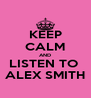 KEEP CALM AND LISTEN TO  ALEX SMITH - Personalised Poster A4 size