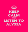 KEEP CALM AND LISTEN TO ALYSSA - Personalised Poster A4 size