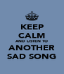 KEEP CALM AND LISTEN TO ANOTHER SAD SONG - Personalised Poster A4 size