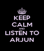 KEEP CALM AND LISTEN TO ARJUN - Personalised Poster A4 size