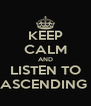 KEEP CALM AND LISTEN TO ASCENDING  - Personalised Poster A4 size