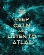 KEEP CALM AND LISTEN TO ATLAS - Personalised Poster A4 size