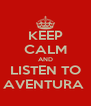 KEEP CALM AND LISTEN TO AVENTURA  - Personalised Poster A4 size