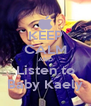 KEEP CALM AND Listen to Baby Kaely - Personalised Poster A4 size