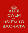 KEEP CALM AND LISTEN TO  BACHATA - Personalised Poster A4 size