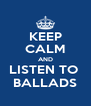 KEEP CALM AND LISTEN TO  BALLADS - Personalised Poster A4 size