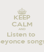 KEEP CALM AND Listen to  Beyonce songs  - Personalised Poster A4 size