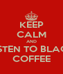 KEEP CALM AND LISTEN TO BLACK COFFEE - Personalised Poster A4 size