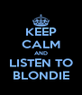 KEEP CALM AND LISTEN TO BLONDIE - Personalised Poster A4 size