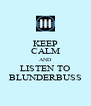 KEEP CALM AND LISTEN TO BLUNDERBUSS - Personalised Poster A4 size