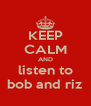 KEEP CALM AND listen to bob and riz - Personalised Poster A4 size