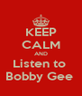 KEEP CALM AND Listen to  Bobby Gee  - Personalised Poster A4 size
