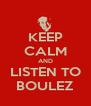 KEEP CALM AND LISTEN TO BOULEZ - Personalised Poster A4 size