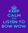 KEEP CALM AND LISTEN TO BOW WOW - Personalised Poster A4 size