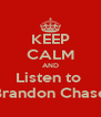 KEEP CALM AND Listen to  Brandon Chase - Personalised Poster A4 size