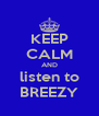 KEEP CALM AND listen to BREEZY - Personalised Poster A4 size