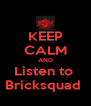 KEEP CALM AND Listen to  Bricksquad  - Personalised Poster A4 size