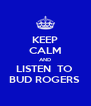 KEEP CALM AND LISTEN  TO  BUD ROGERS  - Personalised Poster A4 size