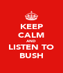 KEEP CALM AND LISTEN TO BUSH - Personalised Poster A4 size