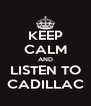 KEEP CALM AND LISTEN TO CADILLAC - Personalised Poster A4 size