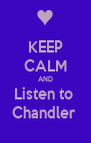 KEEP CALM AND Listen to  Chandler  - Personalised Poster A4 size
