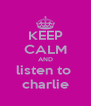 KEEP CALM AND listen to  charlie - Personalised Poster A4 size