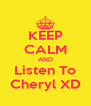 KEEP CALM AND Listen To Cheryl XD - Personalised Poster A4 size