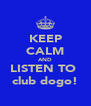 KEEP CALM AND LISTEN TO  club dogo! - Personalised Poster A4 size