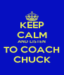 KEEP CALM AND LISTEN TO COACH CHUCK - Personalised Poster A4 size