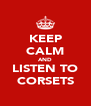KEEP CALM AND LISTEN TO CORSETS - Personalised Poster A4 size