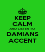 KEEP CALM AND LISTEN TO DAMIANS ACCENT - Personalised Poster A4 size