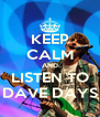 KEEP CALM AND LISTEN TO DAVE DAYS - Personalised Poster A4 size