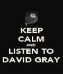 KEEP CALM AND LISTEN TO DAVID GRAY - Personalised Poster A4 size
